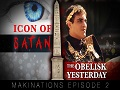 Icon of Satan P. 1/2 The Obelisk Yesterday   Makinations Ep. 2   English